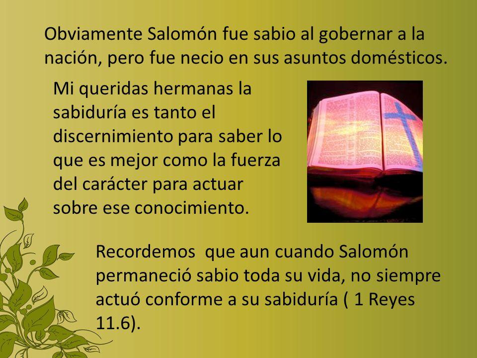 Obviamente Salomón fue sabio al gobernar a la nación, pero fue necio en sus asuntos domésticos. Mi queridas hermanas la sabiduría es tanto el discerni