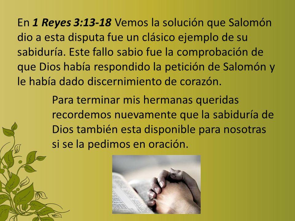 En 1 Reyes 3:13-18 Vemos la solución que Salomón dio a esta disputa fue un clásico ejemplo de su sabiduría. Este fallo sabio fue la comprobación de qu