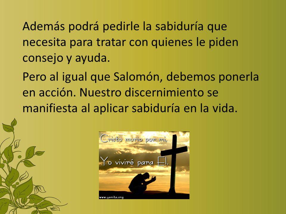 Pero al igual que Salomón, debemos ponerla en acción. Nuestro discernimiento se manifiesta al aplicar sabiduría en la vida. Además podrá pedirle la sa
