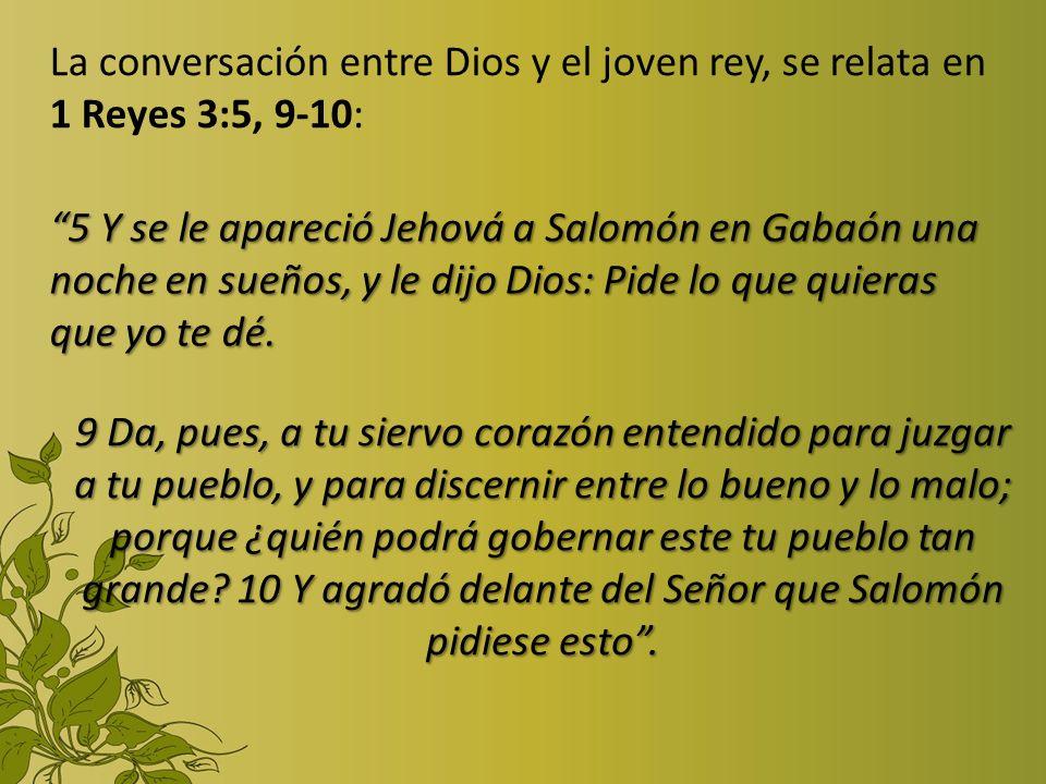 La conversación entre Dios y el joven rey, se relata en 1 Reyes 3:5, 9-10: 5 Y se le apareció Jehová a Salomón en Gabaón una noche en sueños, y le dij