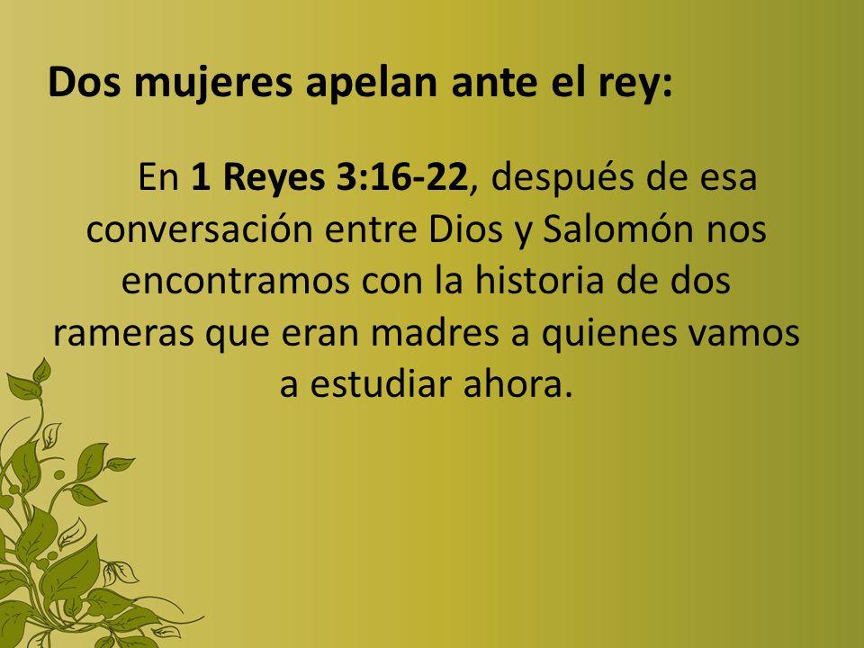 Dos mujeres apelan ante el rey: En 1 Reyes 3:16-22, después de esa conversación entre Dios y Salomón nos encontramos con la historia de dos rameras qu