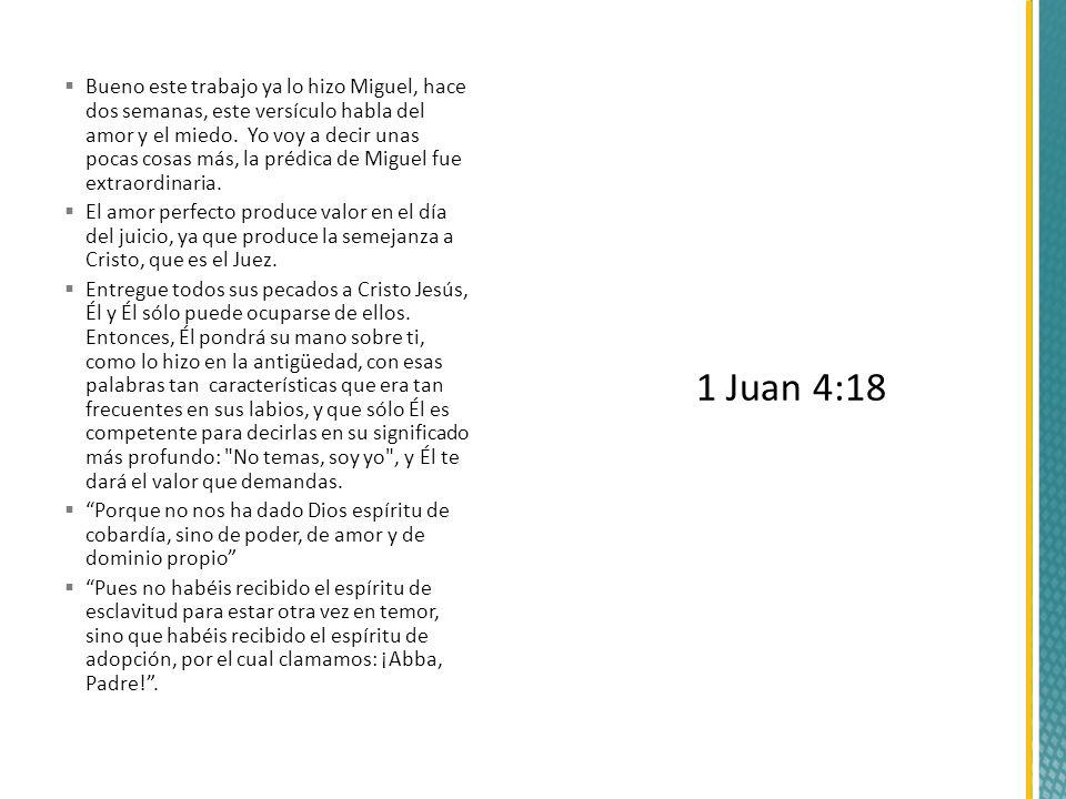 Bueno este trabajo ya lo hizo Miguel, hace dos semanas, este versículo habla del amor y el miedo. Yo voy a decir unas pocas cosas más, la prédica de M