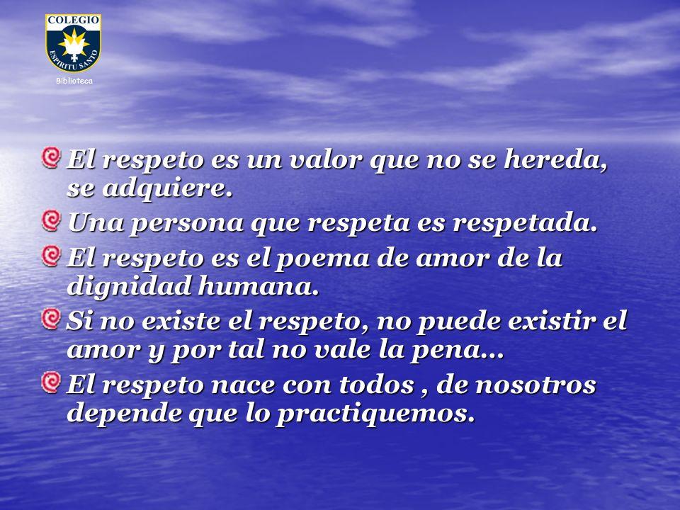 El respeto es un valor que no se hereda, se adquiere. Una persona que respeta es respetada. El respeto es el poema de amor de la dignidad humana. Si n