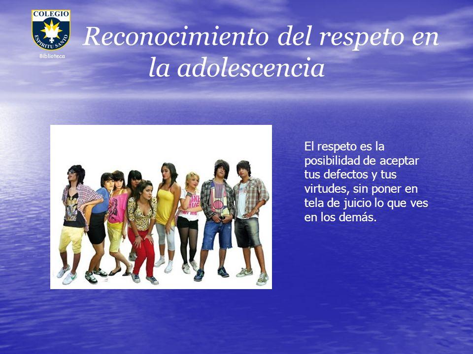 Reconocimiento del respeto en la adolescencia Biblioteca El respeto es la posibilidad de aceptar tus defectos y tus virtudes, sin poner en tela de jui