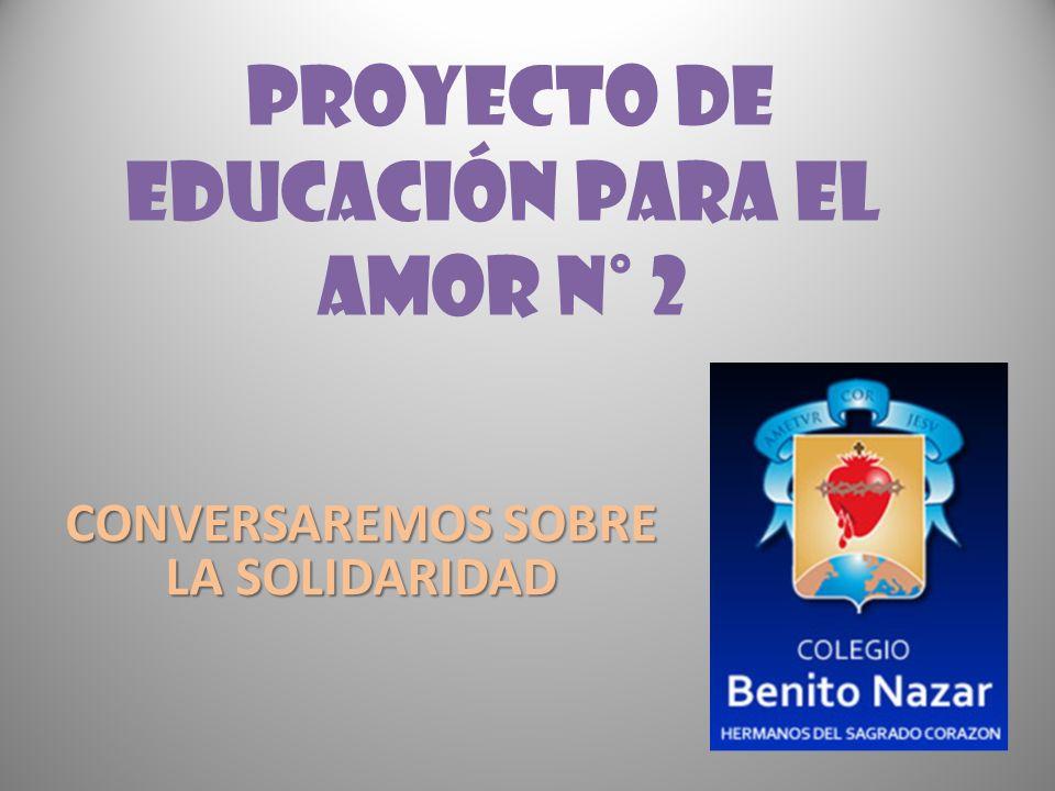 PROYECTO DE EDUCACIÓN PARA EL AMOR N° 2 CONVERSAREMOS SOBRE LA SOLIDARIDAD