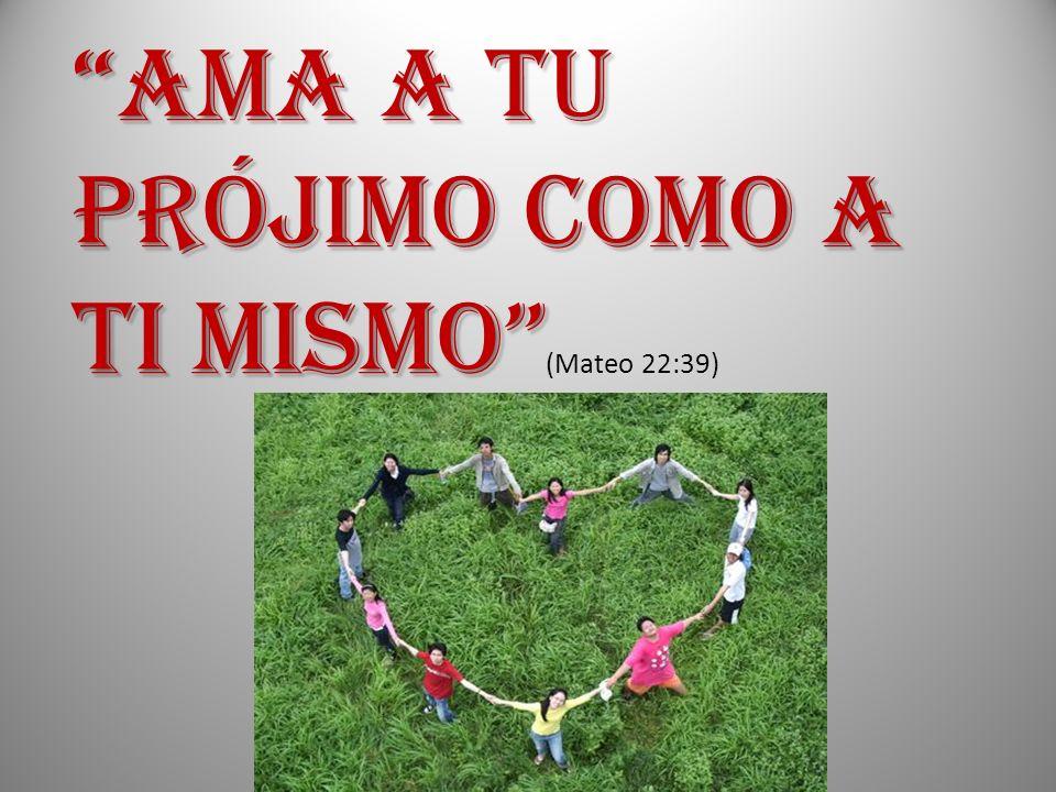 AMA A TU PRÓJIMO COMO A TI MISMO AMA A TU PRÓJIMO COMO A TI MISMO (Mateo 22:39)