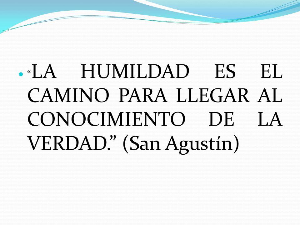 LA HUMILDAD ES EL CAMINO PARA LLEGAR AL CONOCIMIENTO DE LA VERDAD. (San Agustín)