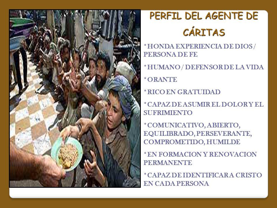 PERFIL DEL AGENTE DE CÁRITAS *HONDA EXPERIENCIA DE DIOS / PERSONA DE FE *HUMANO / DEFENSOR DE LA VIDA *ORANTE *RICO EN GRATUIDAD *CAPAZ DE ASUMIR EL D