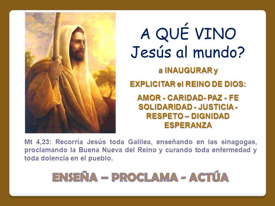 A QUÉ VINO Jesús al mundo? a INAUGURAR y EXPLICITAR el REINO DE DIOS: AMOR - CARIDAD- PAZ - FE SOLIDARIDAD - JUSTICIA - RESPETO – DIGNIDAD ESPERANZA