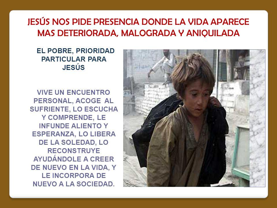 JESÚS NOS PIDE PRESENCIA DONDE LA VIDA APARECE MAS DETERIORADA, MALOGRADA Y ANIQUILADA EL POBRE, PRIORIDAD PARTICULAR PARA JESÚS VIVE UN ENCUENTRO PER