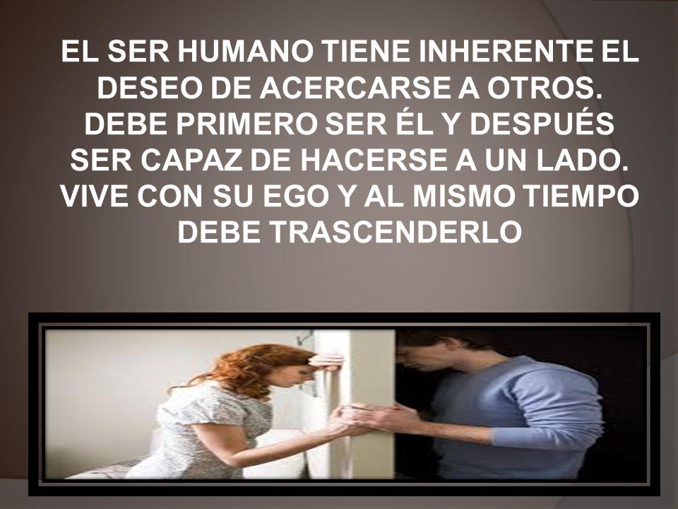 EL SER HUMANO TIENE INHERENTE EL DESEO DE ACERCARSE A OTROS.