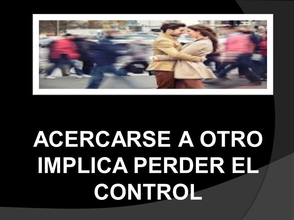 ACERCARSE A OTRO IMPLICA PERDER EL CONTROL