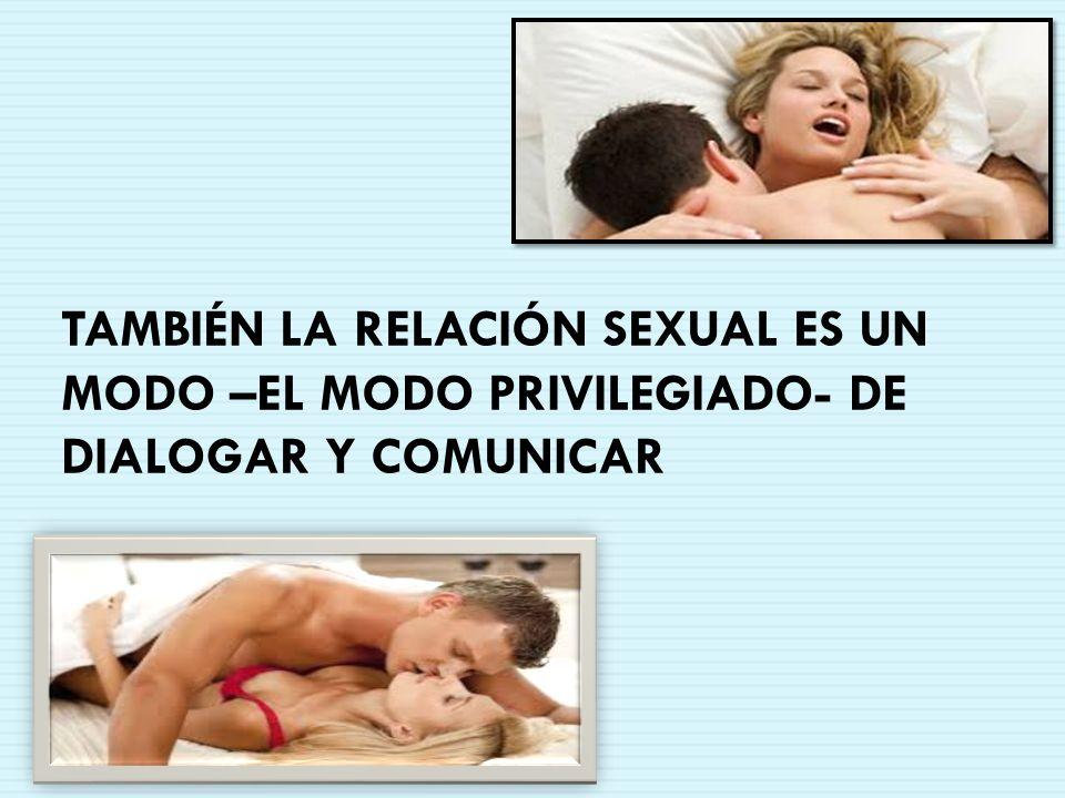TAMBIÉN LA RELACIÓN SEXUAL ES UN MODO –EL MODO PRIVILEGIADO- DE DIALOGAR Y COMUNICAR