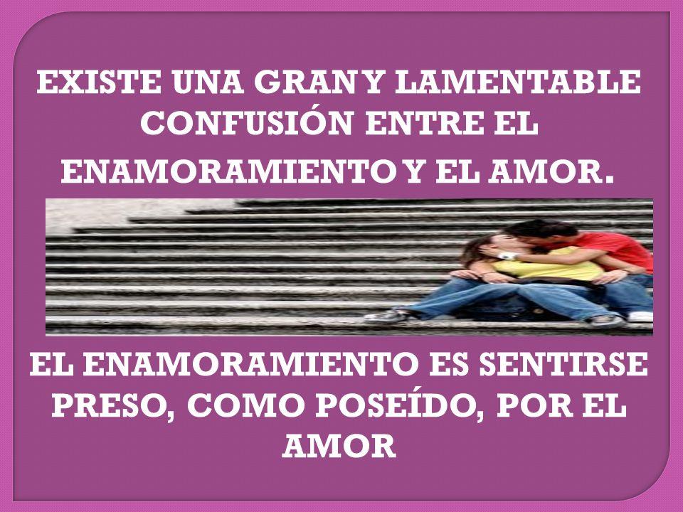 EXISTE UNA GRAN Y LAMENTABLE CONFUSIÓN ENTRE EL ENAMORAMIENTO Y EL AMOR.
