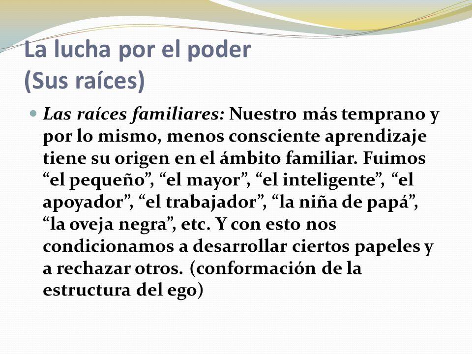 La lucha por el poder (Sus raíces) Las raíces familiares: Nuestro más temprano y por lo mismo, menos consciente aprendizaje tiene su origen en el ámbito familiar.