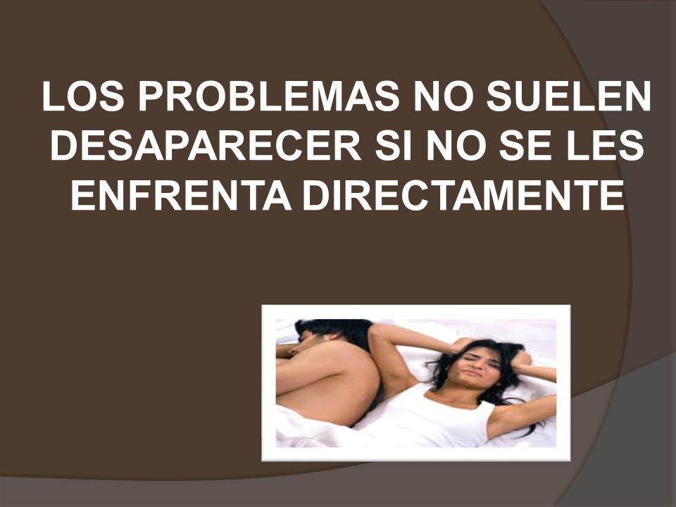 LOS PROBLEMAS NO SUELEN DESAPARECER SI NO SE LES ENFRENTA DIRECTAMENTE