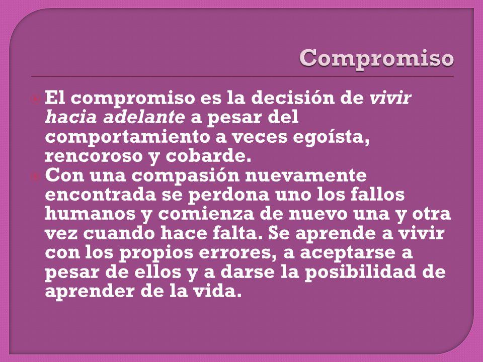 El compromiso es la decisión de vivir hacia adelante a pesar del comportamiento a veces egoísta, rencoroso y cobarde.