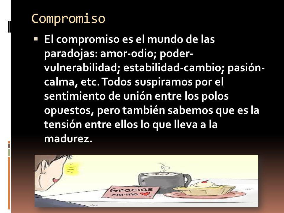 Compromiso El compromiso es el mundo de las paradojas: amor-odio; poder- vulnerabilidad; estabilidad-cambio; pasión- calma, etc.