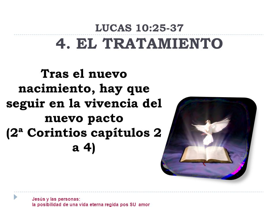 Tras el nuevo nacimiento, hay que seguir en la vivencia del nuevo pacto (2ª Corintios capítulos 2 a 4) LUCAS 10:25-37 4. EL TRATAMIENTO Jesús y las pe