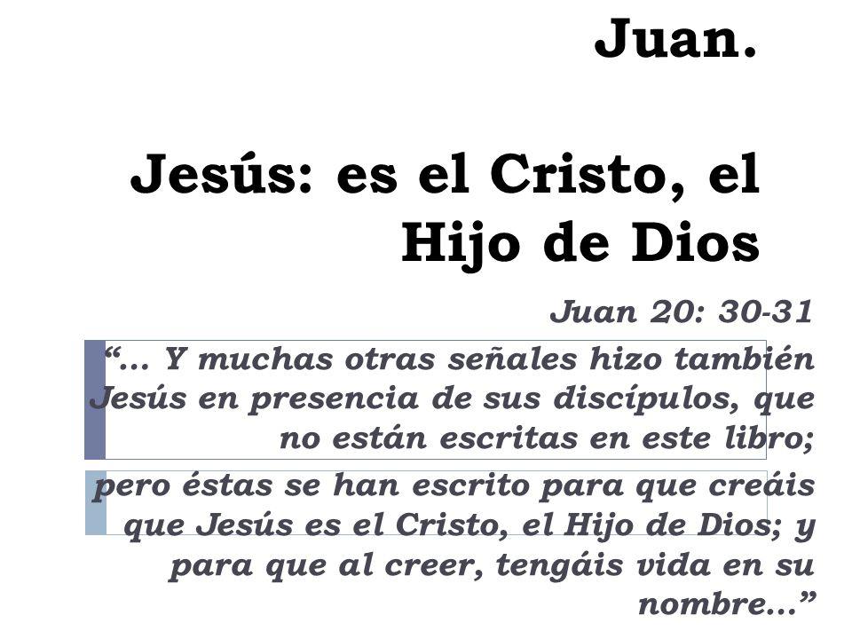 Juan. Jesús: es el Cristo, el Hijo de Dios Juan 20: 30-31 … Y muchas otras señales hizo también Jesús en presencia de sus discípulos, que no están esc