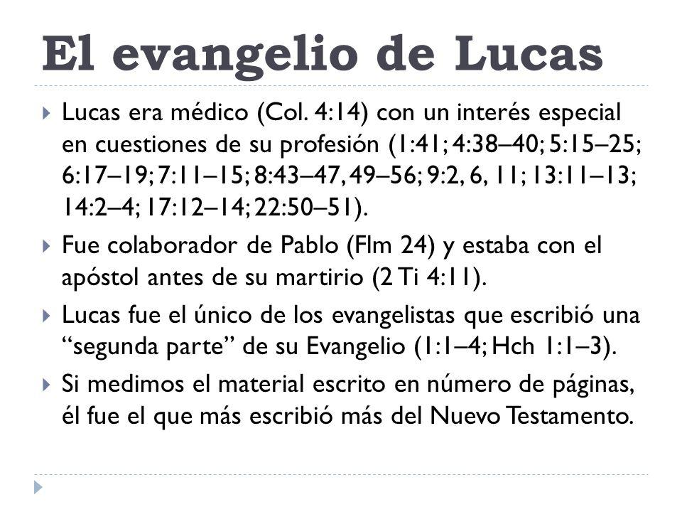 El evangelio de Lucas Lucas era médico (Col. 4:14) con un interés especial en cuestiones de su profesión (1:41; 4:38–40; 5:15–25; 6:17–19; 7:11–15; 8: