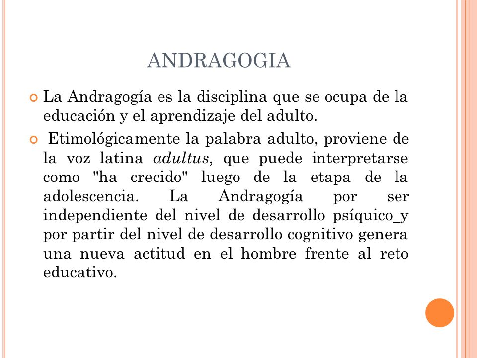 ANDRAGOGIA La Andragogía es la disciplina que se ocupa de la educación y el aprendizaje del adulto. Etimológicamente la palabra adulto, proviene de la