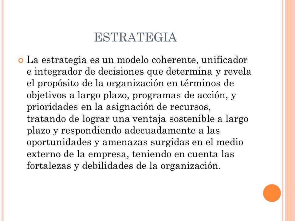 ESTRATEGIA La estrategia es un modelo coherente, unificador e integrador de decisiones que determina y revela el propósito de la organización en térmi