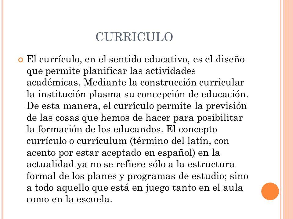 CURRICULO El currículo, en el sentido educativo, es el diseño que permite planificar las actividades académicas. Mediante la construcción curricular l