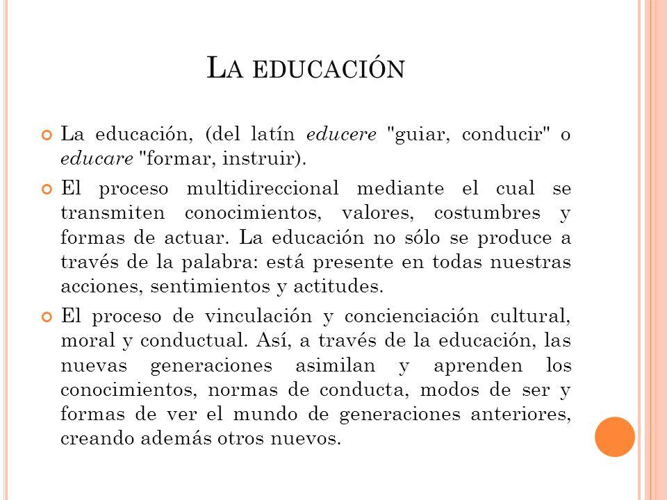 L A EDUCACIÓN La educación, (del latín educere guiar, conducir o educare formar, instruir).