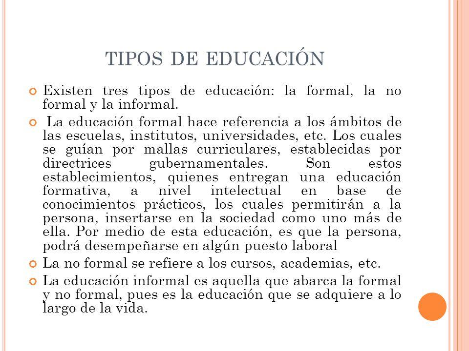 TIPOS DE EDUCACIÓN Existen tres tipos de educación: la formal, la no formal y la informal. La educación formal hace referencia a los ámbitos de las es