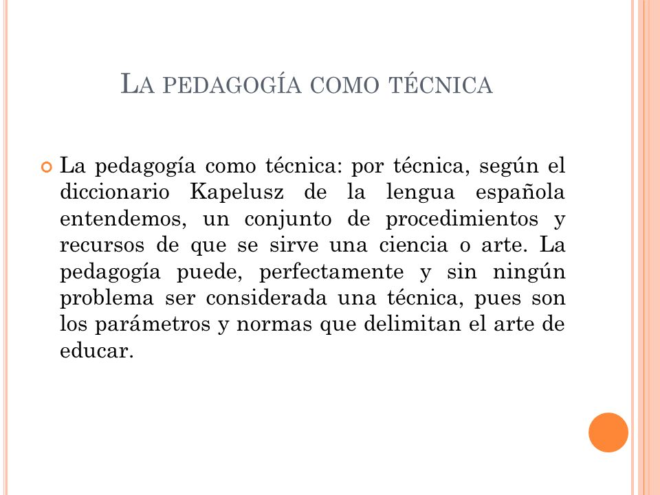L A PEDAGOGÍA COMO TÉCNICA La pedagogía como técnica: por técnica, según el diccionario Kapelusz de la lengua española entendemos, un conjunto de procedimientos y recursos de que se sirve una ciencia o arte.