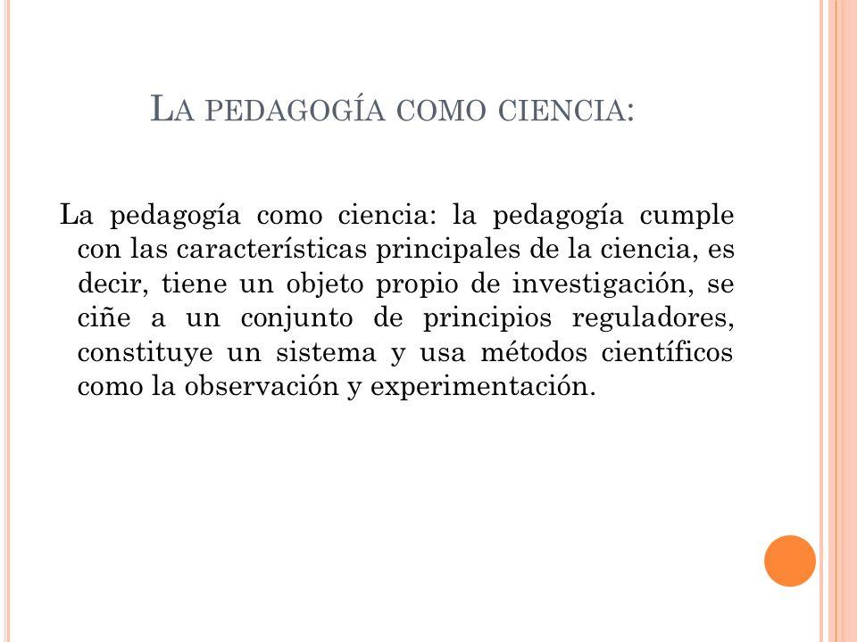 L A PEDAGOGÍA COMO CIENCIA : La pedagogía como ciencia: la pedagogía cumple con las características principales de la ciencia, es decir, tiene un objeto propio de investigación, se ciñe a un conjunto de principios reguladores, constituye un sistema y usa métodos científicos como la observación y experimentación.