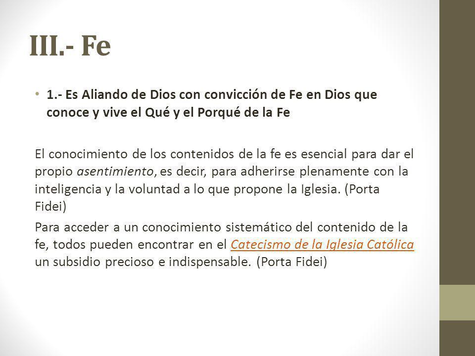 III.- Fe 1.- Es Aliando de Dios con convicción de Fe en Dios que conoce y vive el Qué y el Porqué de la Fe El conocimiento de los contenidos de la fe