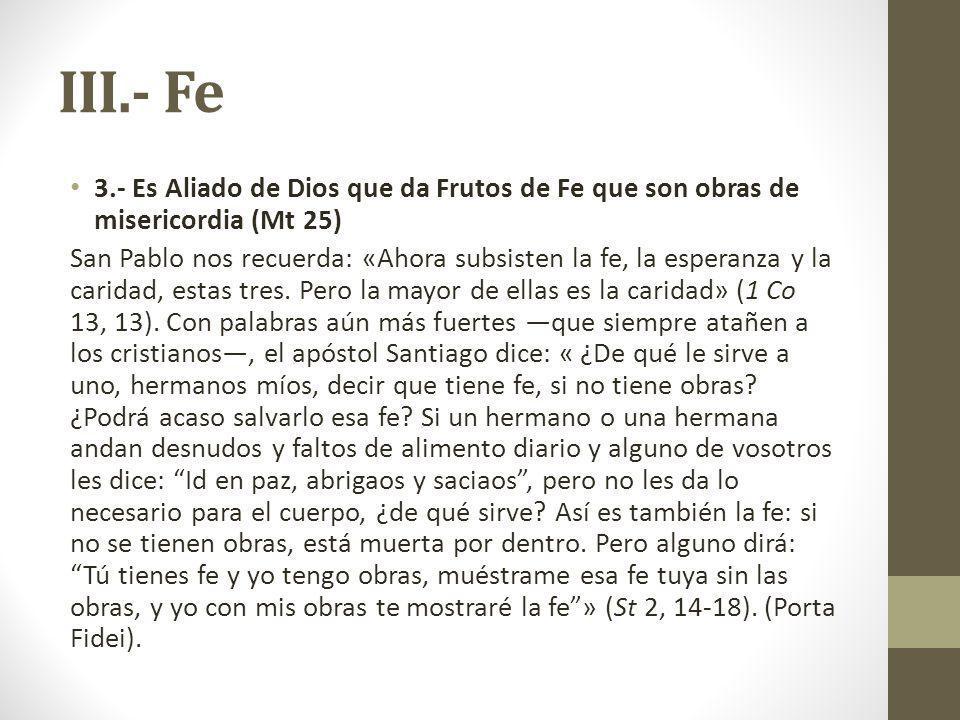 III.- Fe 3.- Es Aliado de Dios que da Frutos de Fe que son obras de misericordia (Mt 25) San Pablo nos recuerda: «Ahora subsisten la fe, la esperanza