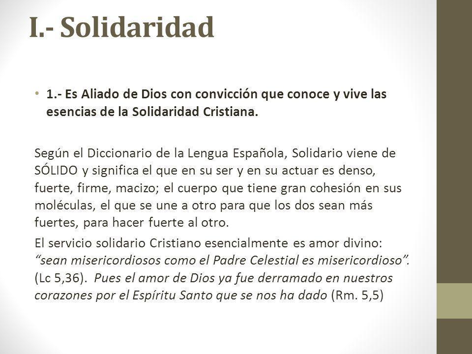 I.- Solidaridad 1.- Es Aliado de Dios con convicción que conoce y vive las esencias de la Solidaridad Cristiana. Según el Diccionario de la Lengua Esp