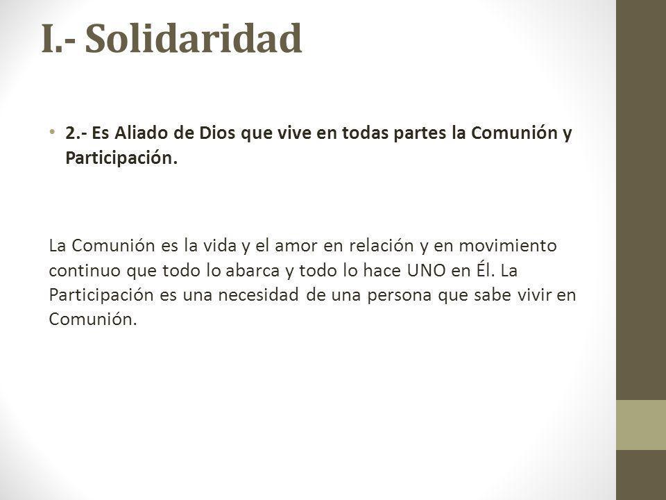 I.- Solidaridad 2.- Es Aliado de Dios que vive en todas partes la Comunión y Participación. La Comunión es la vida y el amor en relación y en movimien