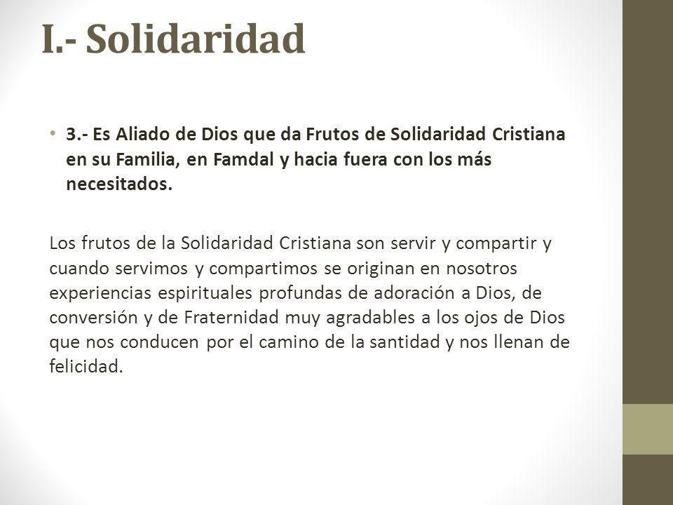 I.- Solidaridad 3.- Es Aliado de Dios que da Frutos de Solidaridad Cristiana en su Familia, en Famdal y hacia fuera con los más necesitados. Los fruto