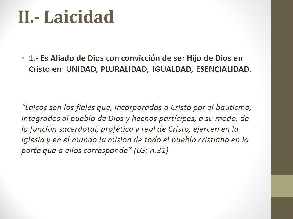 II.- Laicidad 1.- Es Aliado de Dios con convicción de ser Hijo de Dios en Cristo en: UNIDAD, PLURALIDAD, IGUALDAD, ESENCIALIDAD. Laicos son los fieles