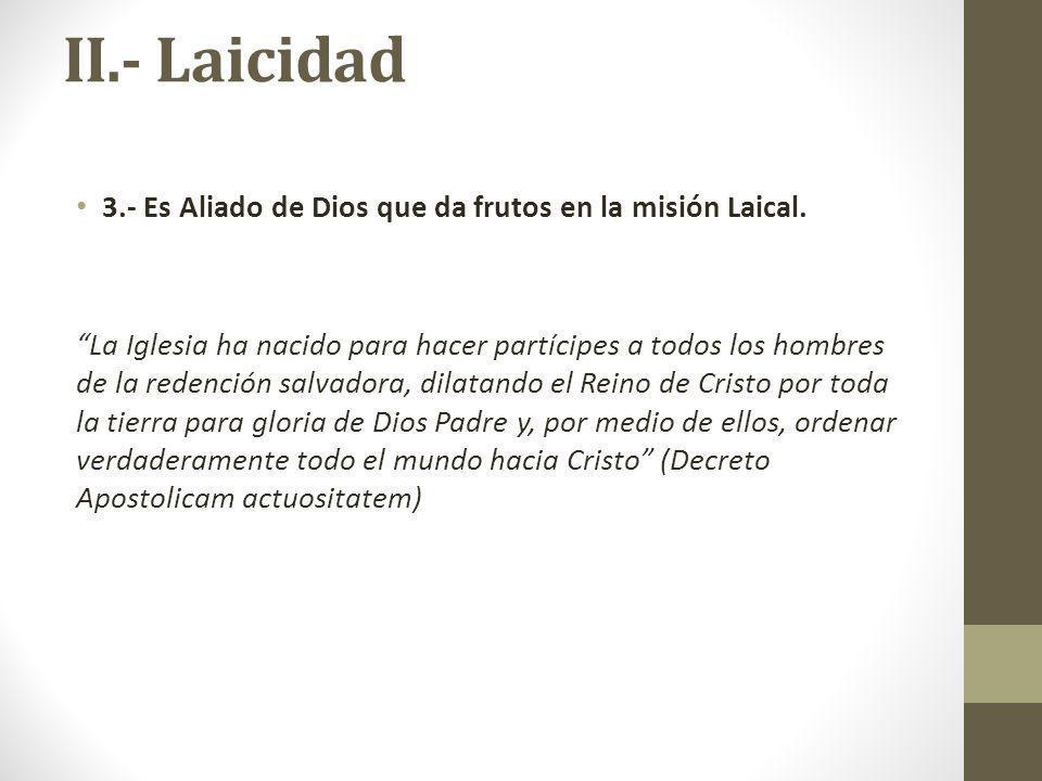 II.- Laicidad 3.- Es Aliado de Dios que da frutos en la misión Laical. La Iglesia ha nacido para hacer partícipes a todos los hombres de la redención
