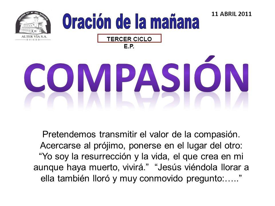 TERCER CICLO E.P. 11 ABRIL 2011 Pretendemos transmitir el valor de la compasión.