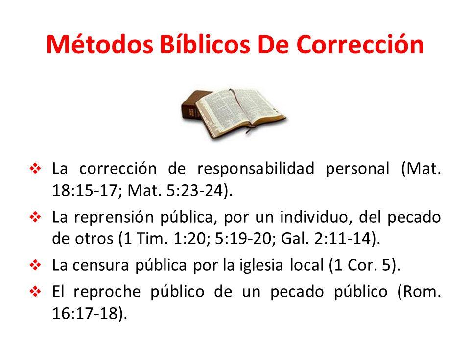 Métodos Bíblicos De Corrección La corrección de responsabilidad personal (Mat. 18:15-17; Mat. 5:23-24). La reprensión pública, por un individuo, del p