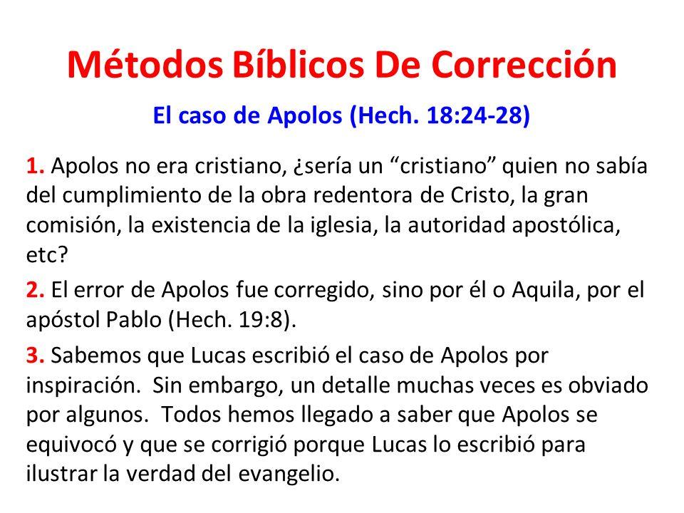 Métodos Bíblicos De Corrección El caso de Apolos (Hech. 18:24-28) 1. Apolos no era cristiano, ¿sería un cristiano quien no sabía del cumplimiento de l