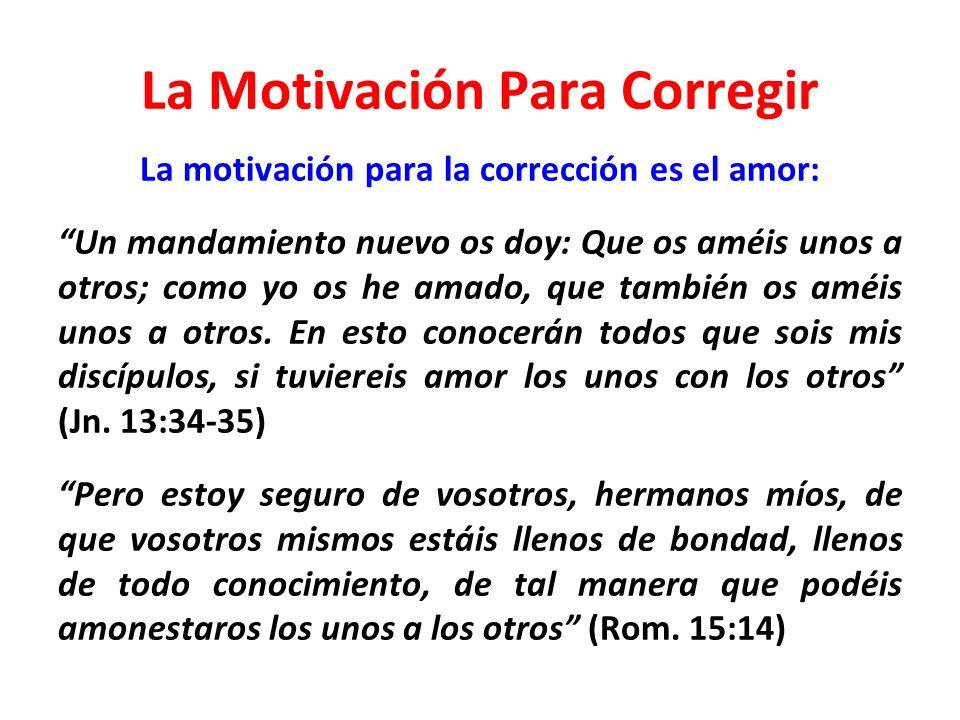 La Motivación Para Corregir La motivación para la corrección es el amor: Un mandamiento nuevo os doy: Que os améis unos a otros; como yo os he amado,