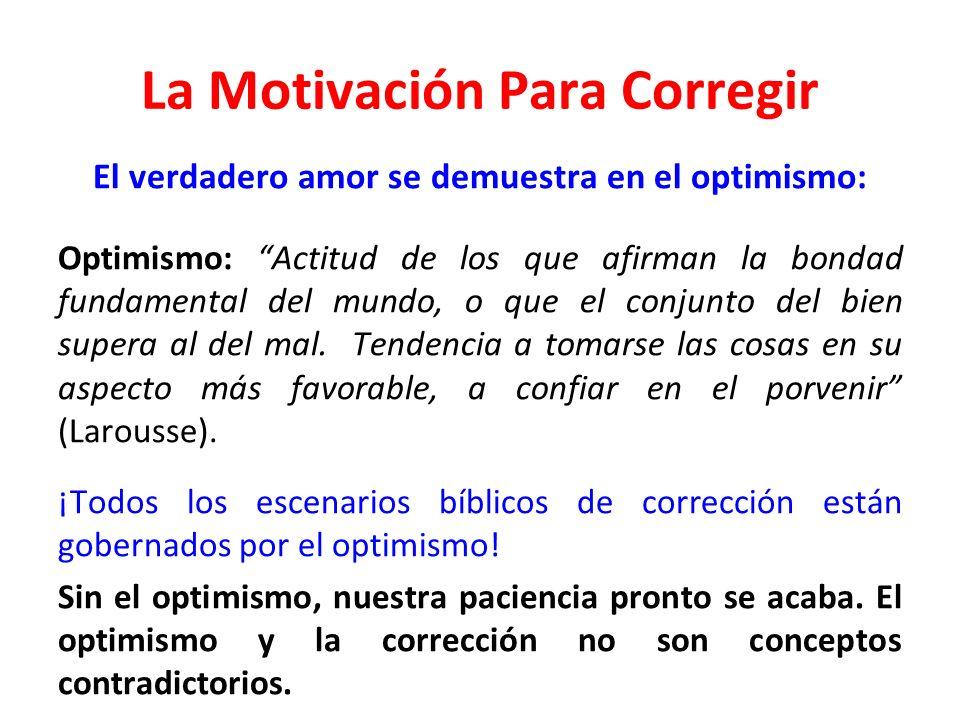 La Motivación Para Corregir El verdadero amor se demuestra en el optimismo: Optimismo: Actitud de los que afirman la bondad fundamental del mundo, o q