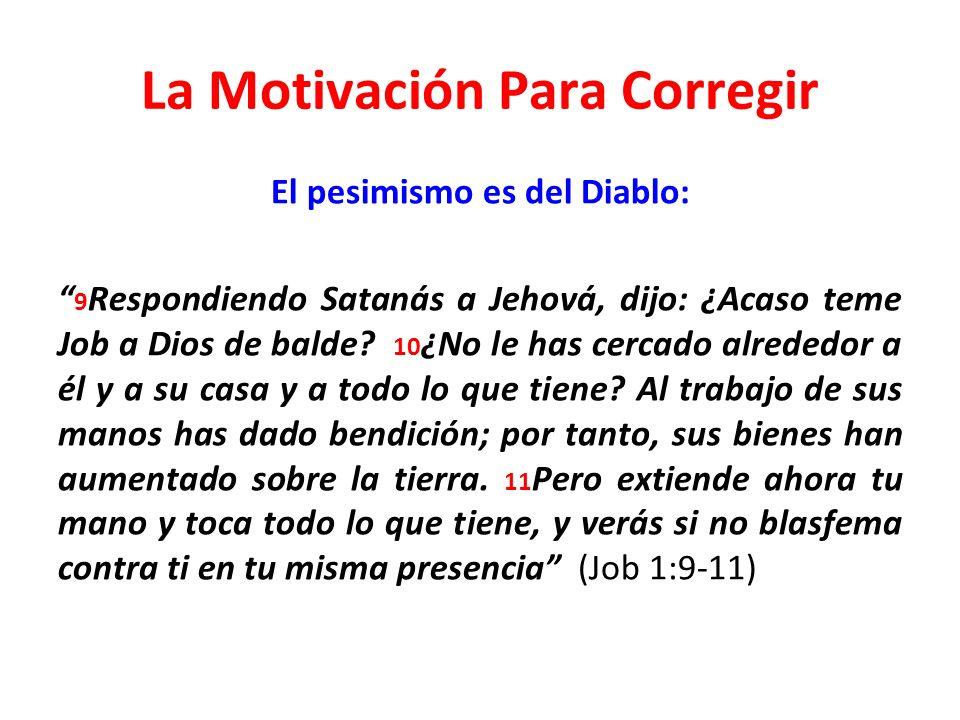 La Motivación Para Corregir El pesimismo es del Diablo: 9 Respondiendo Satanás a Jehová, dijo: ¿Acaso teme Job a Dios de balde? 10 ¿No le has cercado