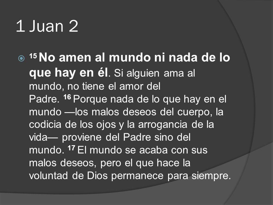 1 Juan 2 15 No amen al mundo ni nada de lo que hay en él. Si alguien ama al mundo, no tiene el amor del Padre. 16 Porque nada de lo que hay en el mund