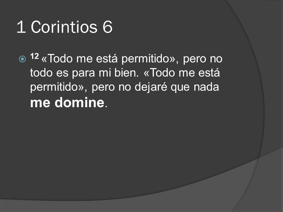1 Corintios 6 12 «Todo me está permitido», pero no todo es para mi bien. «Todo me está permitido», pero no dejaré que nada me domine.