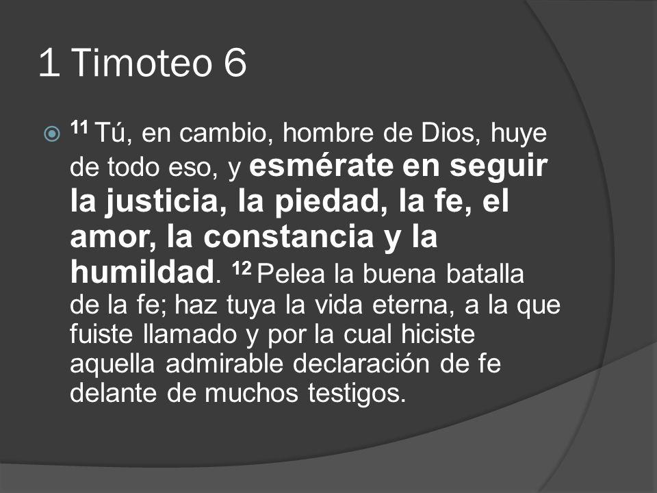 1 Timoteo 6 11 Tú, en cambio, hombre de Dios, huye de todo eso, y esmérate en seguir la justicia, la piedad, la fe, el amor, la constancia y la humild