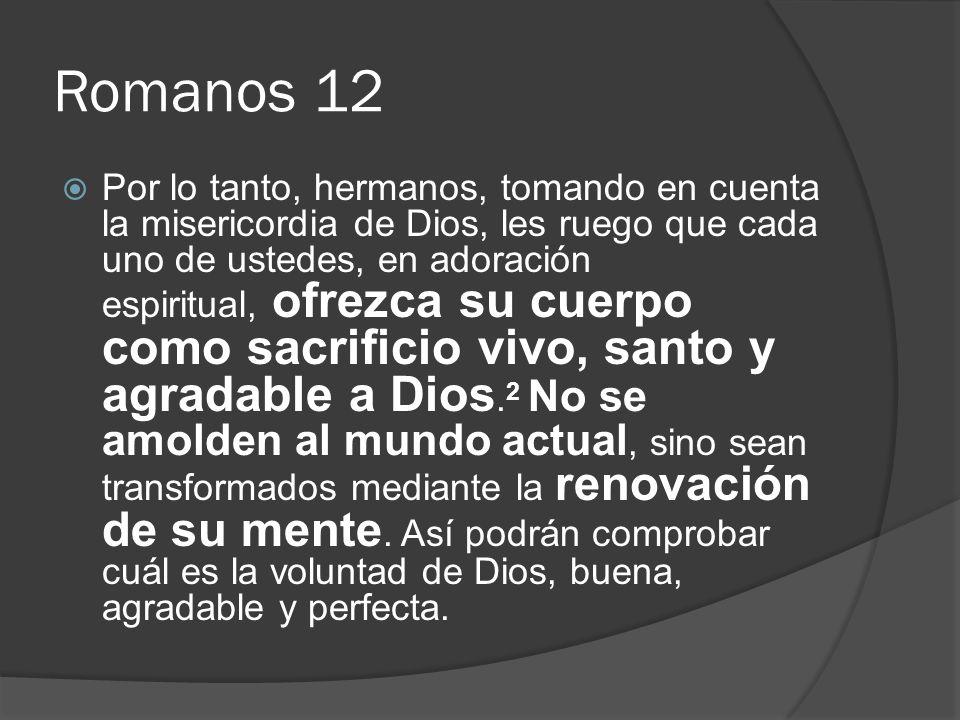Romanos 12 Por lo tanto, hermanos, tomando en cuenta la misericordia de Dios, les ruego que cada uno de ustedes, en adoración espiritual, ofrezca su c