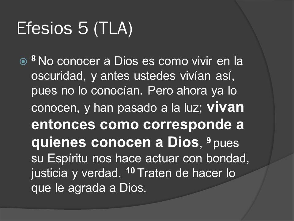 Efesios 5 (TLA) 8 No conocer a Dios es como vivir en la oscuridad, y antes ustedes vivían así, pues no lo conocían. Pero ahora ya lo conocen, y han pa